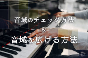 音域のチェック方法、音域を広げて歌える歌を増やすための練習方法