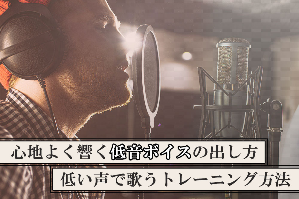 心地よく響く低音ボイスの出し方、低い声で歌うトレーニング方法
