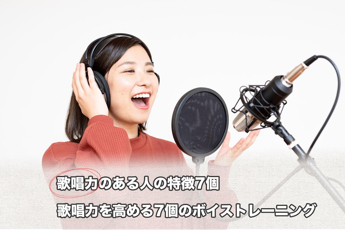 歌唱力のある人の特徴7個、歌唱力を高める7個のボイストレーニング